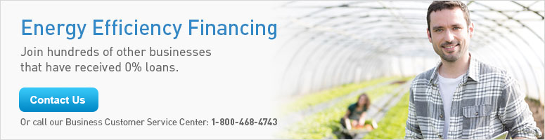 Energy Efficiency Financing: Join hundreds of other businesses that have received 0% loans. Get Started Or call our Business Customer Service Center: 1-800-468-4743.