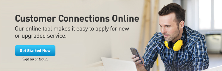 Customer Connections Online. Our online tool makes it easy to apply for new or upgraded service.