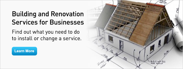 Building and Renovation Services for Businesses. Find out what you need to do to install or change a service. Learn More