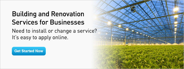 Building and Renovation Services for Businesses. Need to install or change a service? It's easy to apply online. Get Started Now