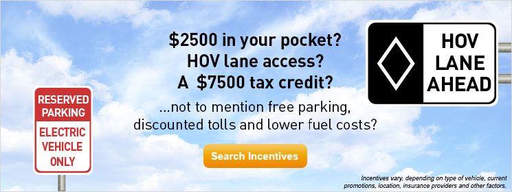 $2500 in your pocket? HOV lane access? A $7500 tax credit? ...not to mention free parking, discounted tolls and lower fuel costs? Search incentives.