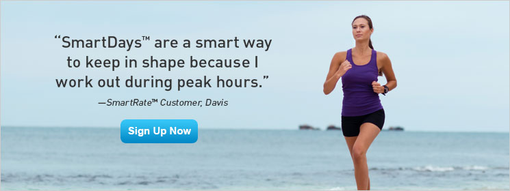 SmartDays are a smart way to keep in shape because I work out during peak hours — SmartRate Customer, Davis. Sign Up Now