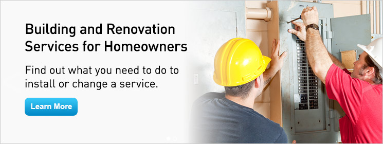 Building and Renovation Services for Homeowners. Find out the steps you need to take to install or change a service. Learn More