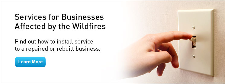 Services for Businesses Affected by the Wildfires. Find out what you need to do to install or change a service. Learn More