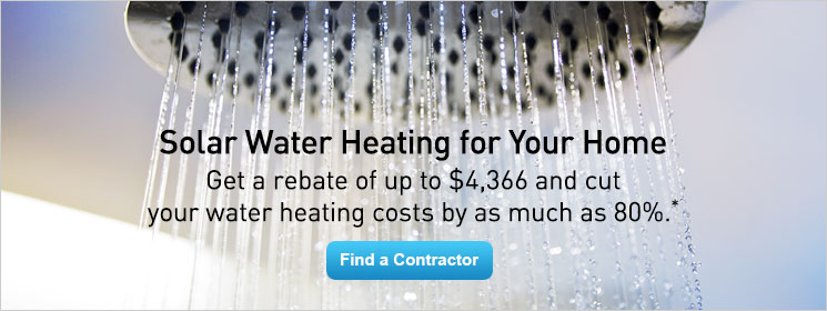 Solar Water Heating for Your Home. Get a rebate of up to $4,366 and cut your water heating costs by as much as 80%.*