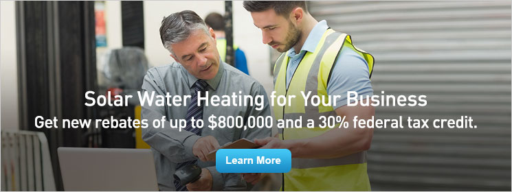 Solar Water Heating for Your Business. Get new rebates of up to $800,000 and a 30% federal tax credit.
