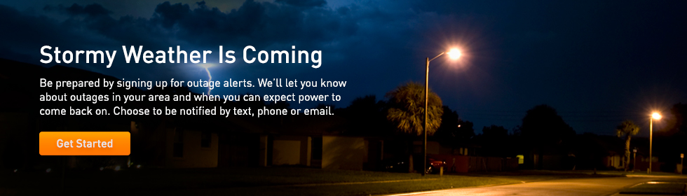 Stormy Weather Is Coming. Be prepared by signing up for outage alerts. We'll let you know about outages in your area and when you can expect power to come back on. Choose to be notified by text, phone or email. Get Started