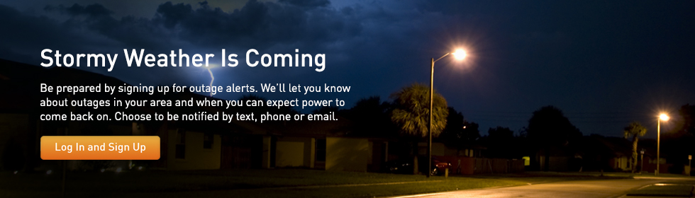Stormy Weather Is Coming. Be prepared by signing up for outage alerts. We'll let you know about outages in your area and when you can expect power to come back on. Choose to be notified by text, phone or email. Log In and Sign Up