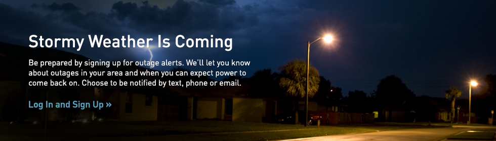 Stormy Weather Is Coming. Be prepared by signing up for outage alerts. We'll let you know about outages in your area and when you can expect power to come back on. Choose to be notified by text, phone or email. Sign Up Now