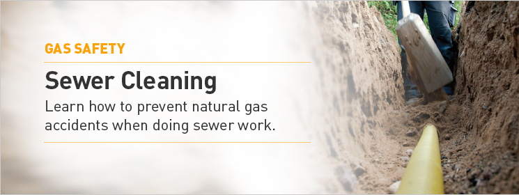 Sewer Cleaning. Learn how to prevent natural gas accidents when doing sewer work.