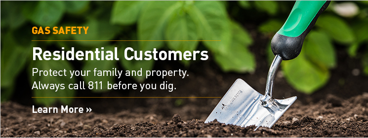 Residential Customers. Protect your family and property. Call 811 before you dig. Learn More