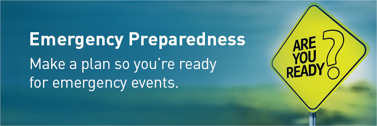 Emergency Preparedness. Make a plan so you're ready for emergency events.