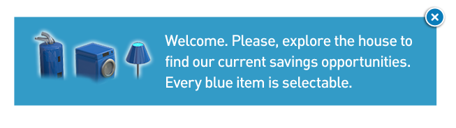 Welcome. Please, explore the house to find our current savings oppurtunities.  Every blue item is selectable.